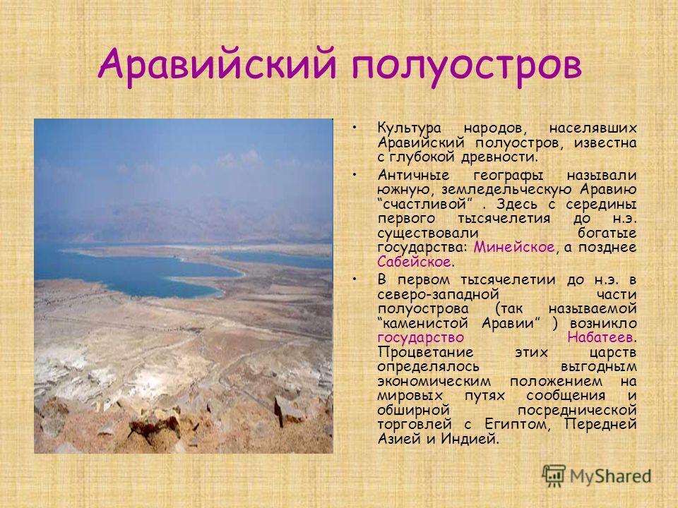 Аравийский полуостров Культура народов, населявших Аравийский полуостров, известна с глубокой древности. Античные географы называли южную, земледельческую Аравию счастливой. Здесь с середины первого тысячелетия до н.э. существовали богатые государств
