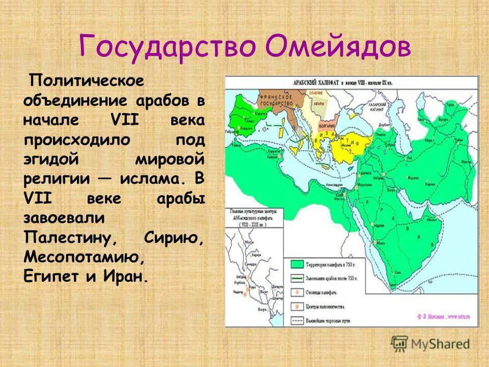 Государство Омейядов Политическое объединение арабов в начале VII века происходило под эгидой мировой религии ислама. В VII веке арабы завоевали Палестину, Сирию, Месопотамию, Египет и Иран.