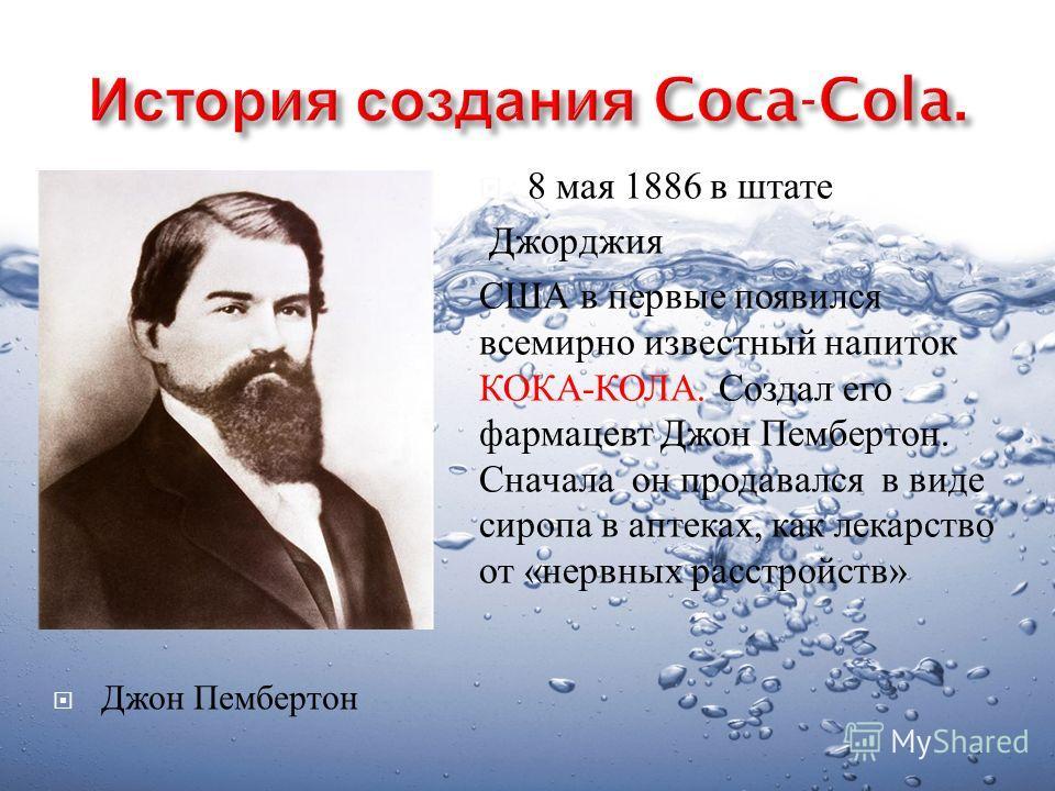 8 мая 1886 в штате Джорджия США в первые появился всемирно известный напиток КОКА - КОЛА. Создал его фармацевт Джон Пембертон. Сначала он продавался в виде сиропа в аптеках, как лекарство от « нервных расстройств » Джон Пембертон