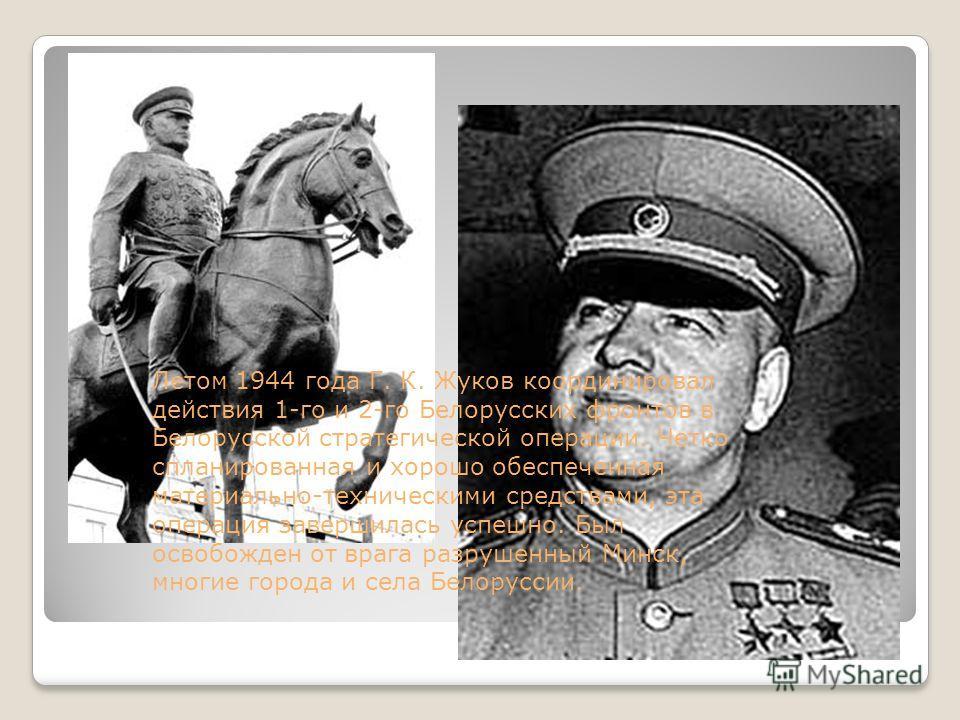 Летом 1944 года Г. К. Жуков координировал действия 1-го и 2-го Белорусских фронтов в Белорусской стратегической операции. Четко спланированная и хорошо обеспеченная материально-техническими средствами, эта операция завершилась успешно. Был освобожден