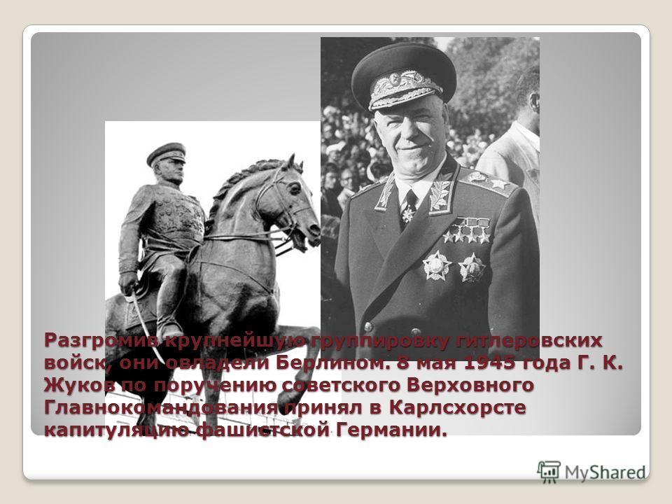 Разгромив крупнейшую группировку гитлеровских войск, они овладели Берлином. 8 мая 1945 года Г. К. Жуков по поручению советского Верховного Главнокомандования принял в Карлсхорсте капитуляцию фашистской Германии.