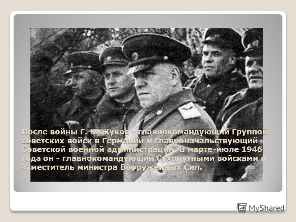 После войны Г. К. Жуков - главнокомандующий Группой советских войск в Германии и главноначальствующий Советской военной администрации. В марте-июле 1946 года он - главнокомандующий Сухопутными войсками и заместитель министра Вооруженных Сил.