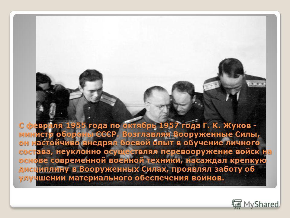 С февраля 1955 года по октябрь 1957 года Г. К. Жуков - министр обороны СССР. Возглавляя Вооруженные Силы, он настойчиво внедрял боевой опыт в обучение личного состава, неуклонно осуществлял перевооружение войск на основе современной военной техники,
