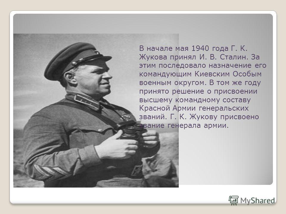 В начале мая 1940 года Г. К. Жукова принял И. В. Сталин. За этим последовало назначение его командующим Киевским Особым военным округом. В том же году принято решение о присвоении высшему командному составу Красной Армии генеральских званий. Г. К. Жу