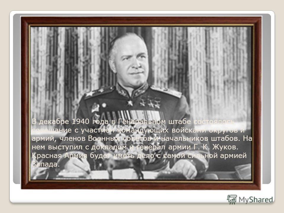 В декабре 1940 года в Генеральном штабе состоялось совещание с участием командующих войсками округов и армий, членов Военных советов и начальников штабов. На нем выступил с докладом и генерал армии Г. К. Жуков. Красная Армия будет иметь дело с самой