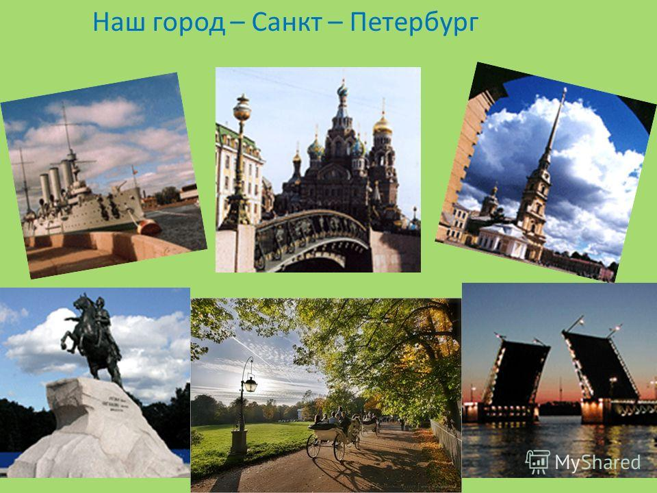 Наш город – Санкт – Петербург