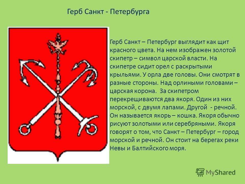 Герб Санкт - Петербурга Герб Санкт – Петербург выглядит как щит красного цвета. На нем изображен золотой скипетр – символ царской власти. На скипетре сидит орел с раскрытыми крыльями. У орла две головы. Они смотрят в разные стороны. Над орлиными голо
