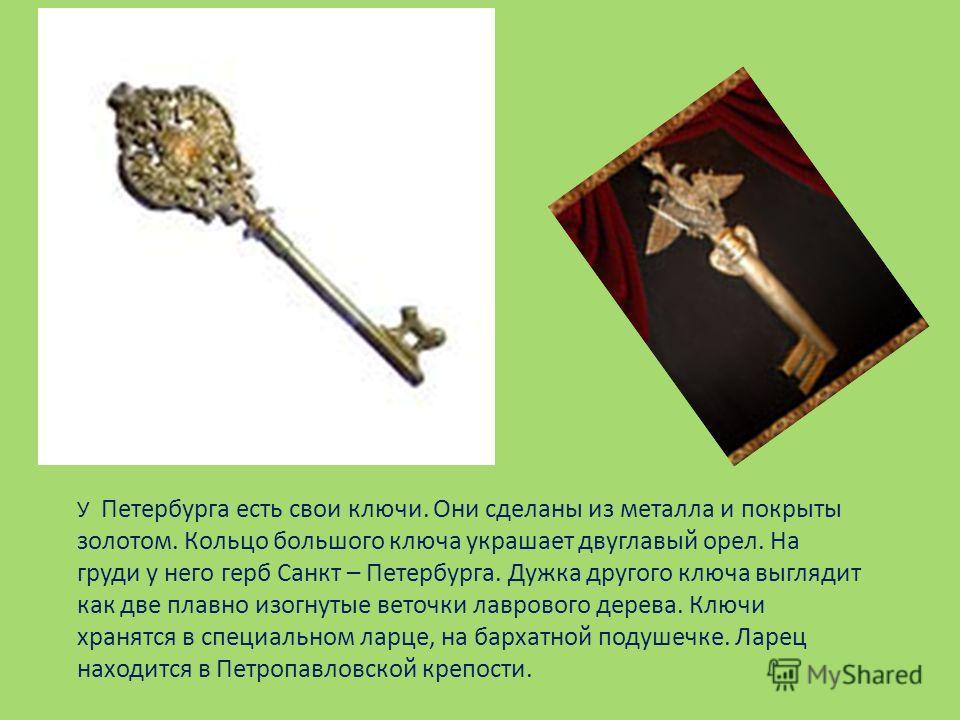 У Петербурга есть свои ключи. Они сделаны из металла и покрыты золотом. Кольцо большого ключа украшает двуглавый орел. На груди у него герб Санкт – Петербурга. Дужка другого ключа выглядит как две плавно изогнутые веточки лаврового дерева. Ключи хран
