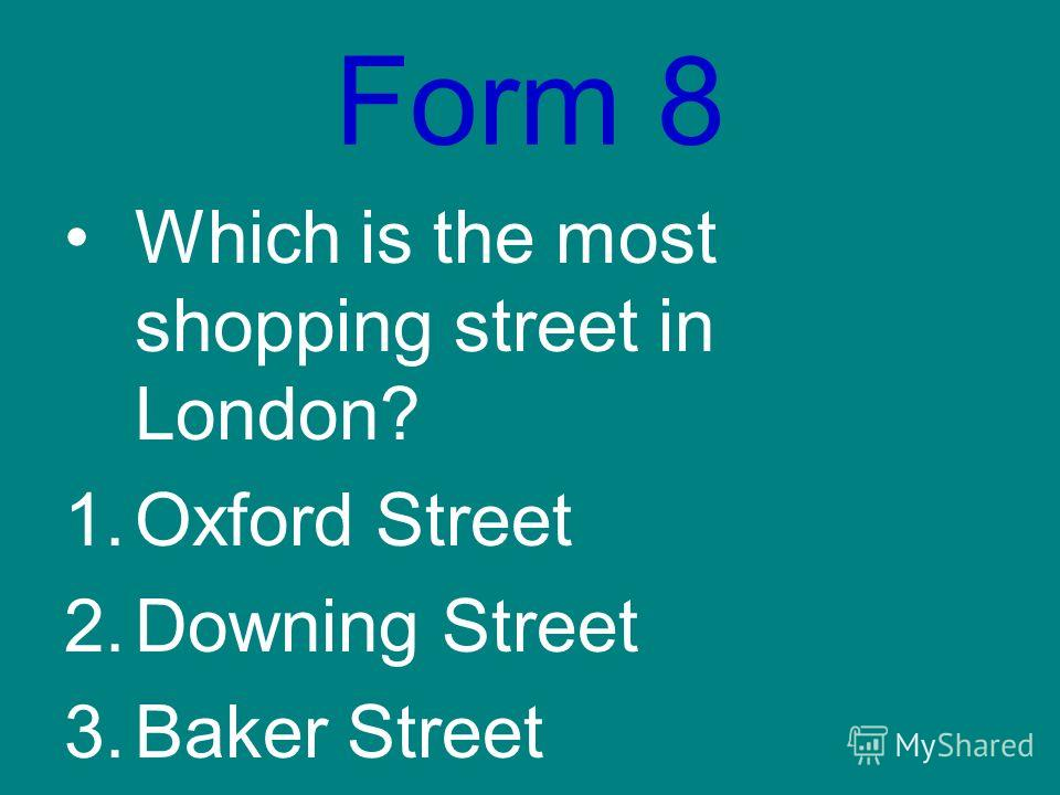 Form 8 Which is the most shopping street in London? 1.Oxford Street 2.Downing Street 3.Baker Street