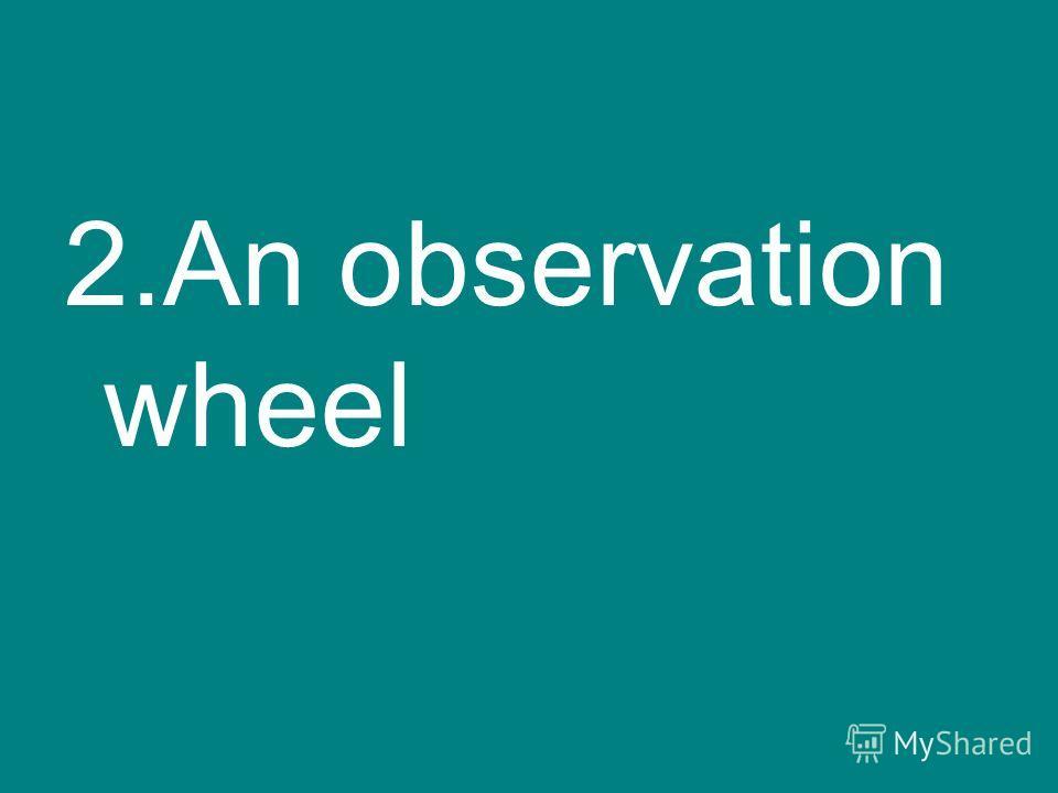 2.An observation wheel