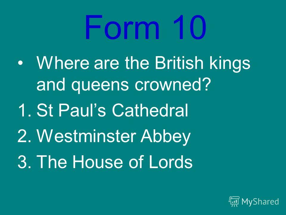 Form 10 Where are the British kings and queens crowned? 1.St Pauls Cathedral 2.Westminster Abbey 3.The House of Lords