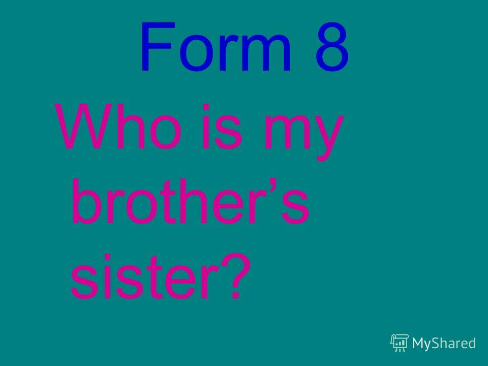 Form 8 Who is my brothers sister?