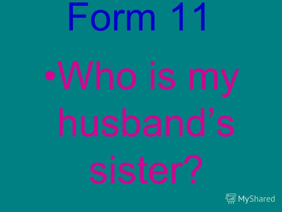 Form 11 Who is my husbands sister?