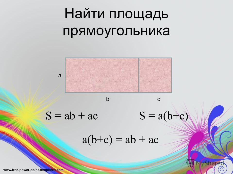 Найти площадь прямоугольника а bс S = ab + acS = a(b+c) a(b+c) = ab + ac