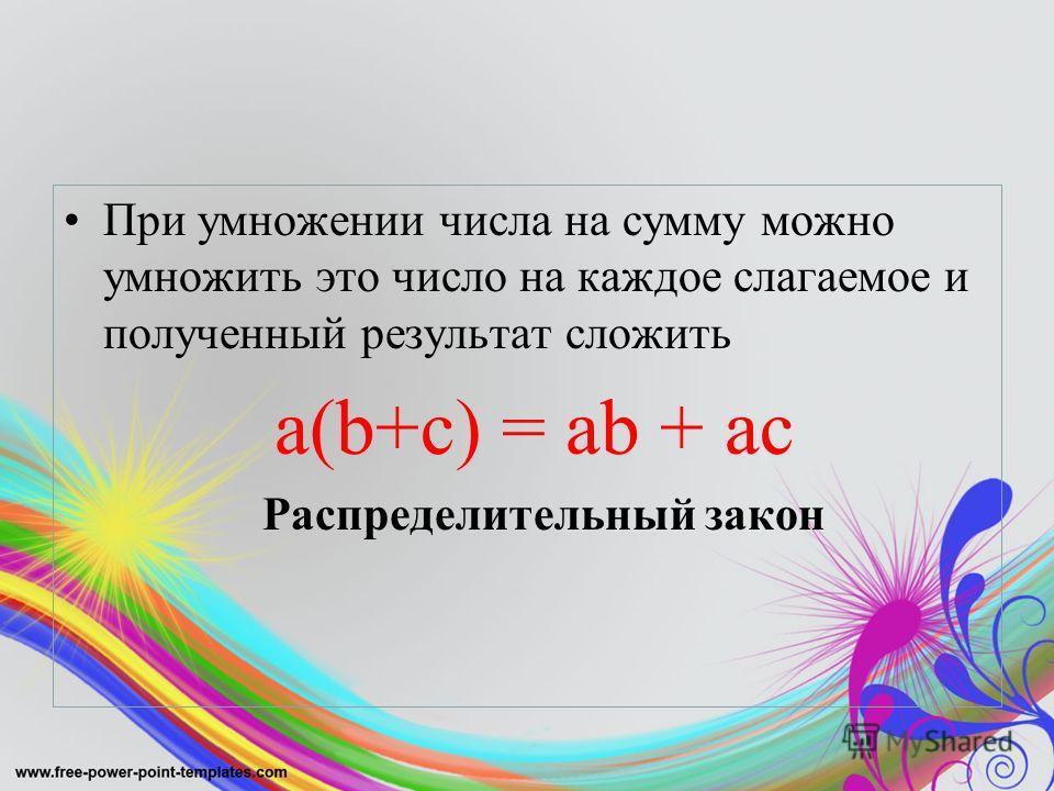 При умножении числа на сумму можно умножить это число на каждое слагаемое и полученный результат сложить a(b+c) = ab + ac Распределительный закон