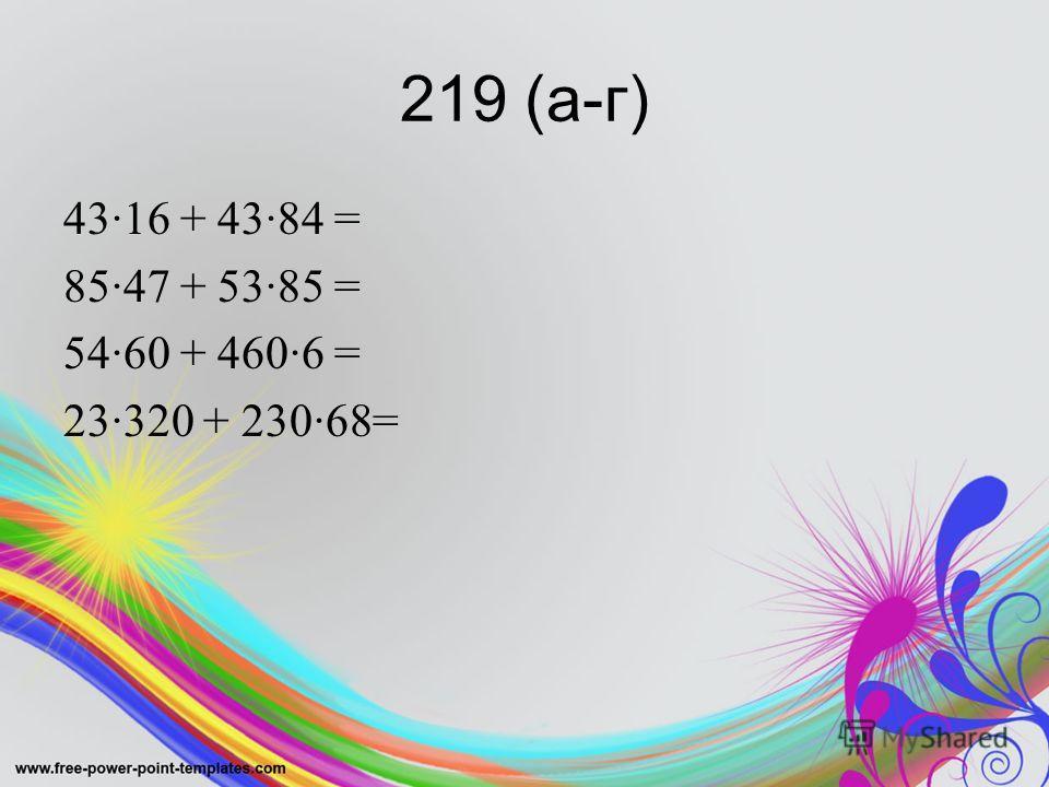 219 (а-г) 43·16 + 43·84 = 85·47 + 53·85 = 54·60 + 460·6 = 23·320 + 230·68=