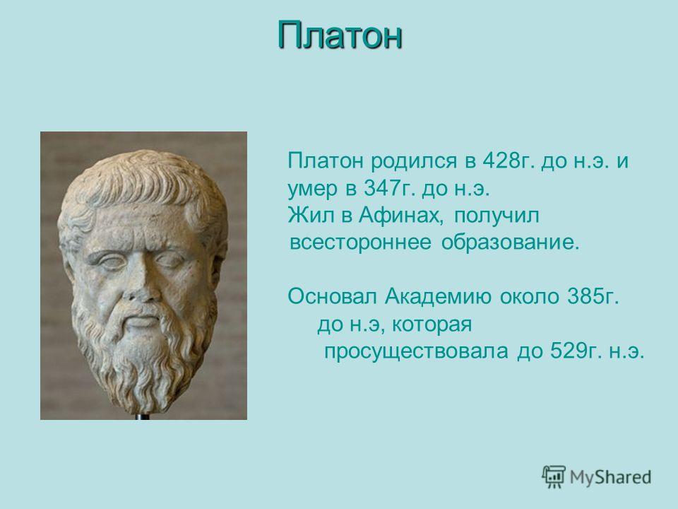 Платон Платон Платон родился в 428г. до н.э. и умер в 347г. до н.э. Жил в Афинах, получил всестороннее образование. Основал Академию около 385г. до н.э, которая просуществовала до 529г. н.э.