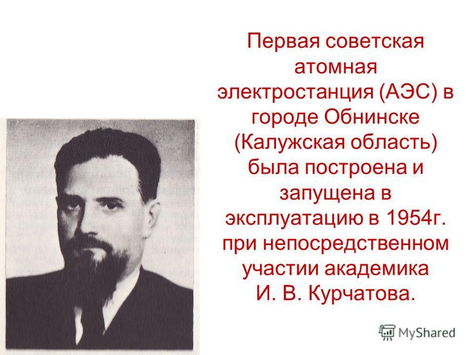 Первая советская атомная электростанция (АЭС) в городе Обнинске (Калужская область) была построена и запущена в эксплуатацию в 1954г. при непосредственном участии академика И. В. Курчатова.