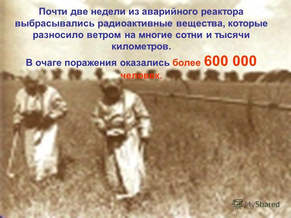 Почти две недели из аварийного реактора выбрасывались радиоактивные вещества, которые разносило ветром на многие сотни и тысячи километров. В очаге поражения оказались более 600 000 человек.
