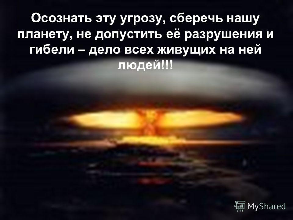 Осознать эту угрозу, сберечь нашу планету, не допустить её разрушения и гибели – дело всех живущих на ней людей!!!