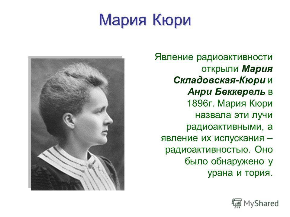 Мария Кюри Явление радиоактивности открыли Мария Складовская-Кюри и Анри Беккерель в 1896г. Мария Кюри назвала эти лучи радиоактивными, а явление их испускания – радиоактивностью. Оно было обнаружено у урана и тория.