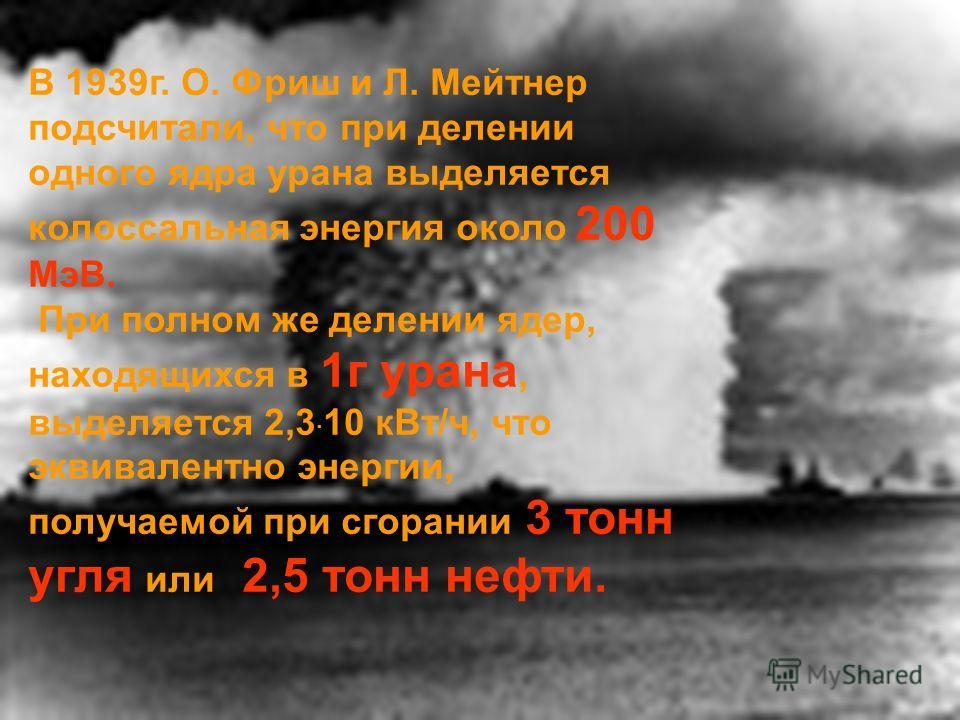 В 1939г. О. Фриш и Л. Мейтнер подсчитали, что при делении одного ядра урана выделяется колоссальная энергия около 200 МэВ. При полном же делении ядер, находящихся в 1г урана, выделяется 2,3 · 10 кВт/ч, что эквивалентно энергии, получаемой при сгорани