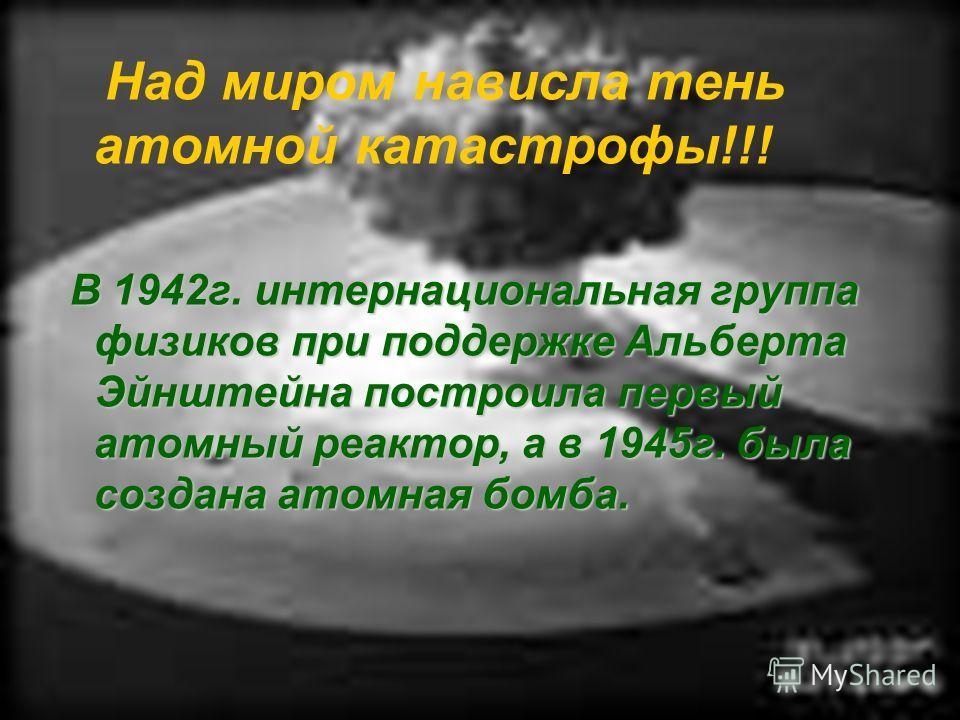 Над миром нависла тень атомной катастрофы!!! В 1942г. интернациональная группа физиков при поддержке Альберта Эйнштейна построила первый атомный реактор, а в 1945г. была создана атомная бомба. В 1942г. интернациональная группа физиков при поддержке А