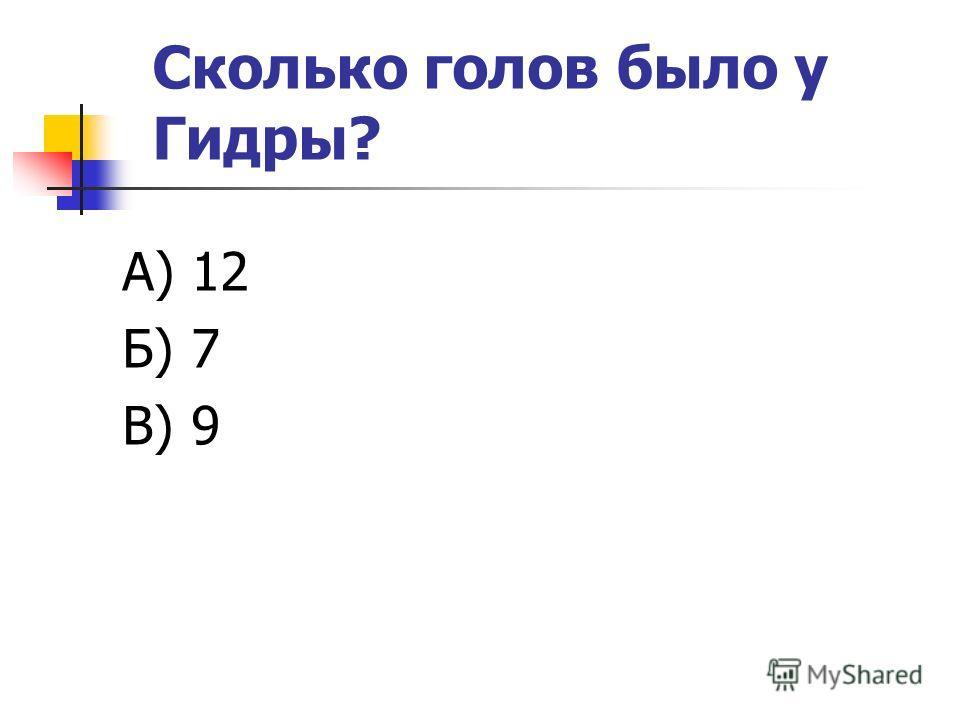 Сколько голов было у Гидры? А) 12 Б) 7 В) 9
