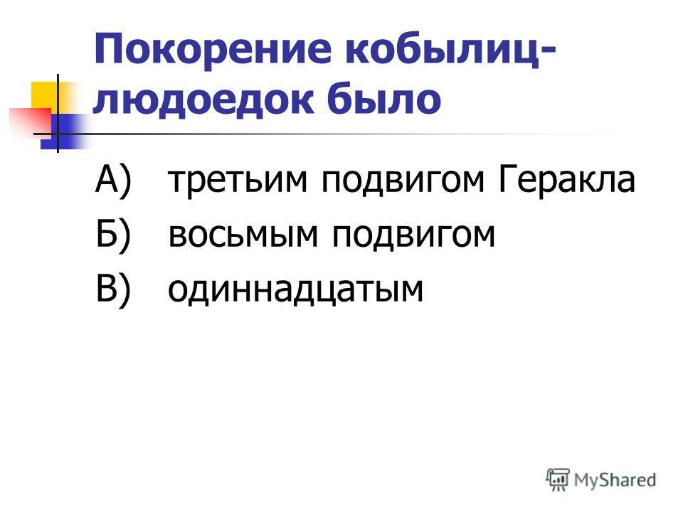 Покорение кобылиц- людоедок было А) третьим подвигом Геракла Б) восьмым подвигом В) одиннадцатым