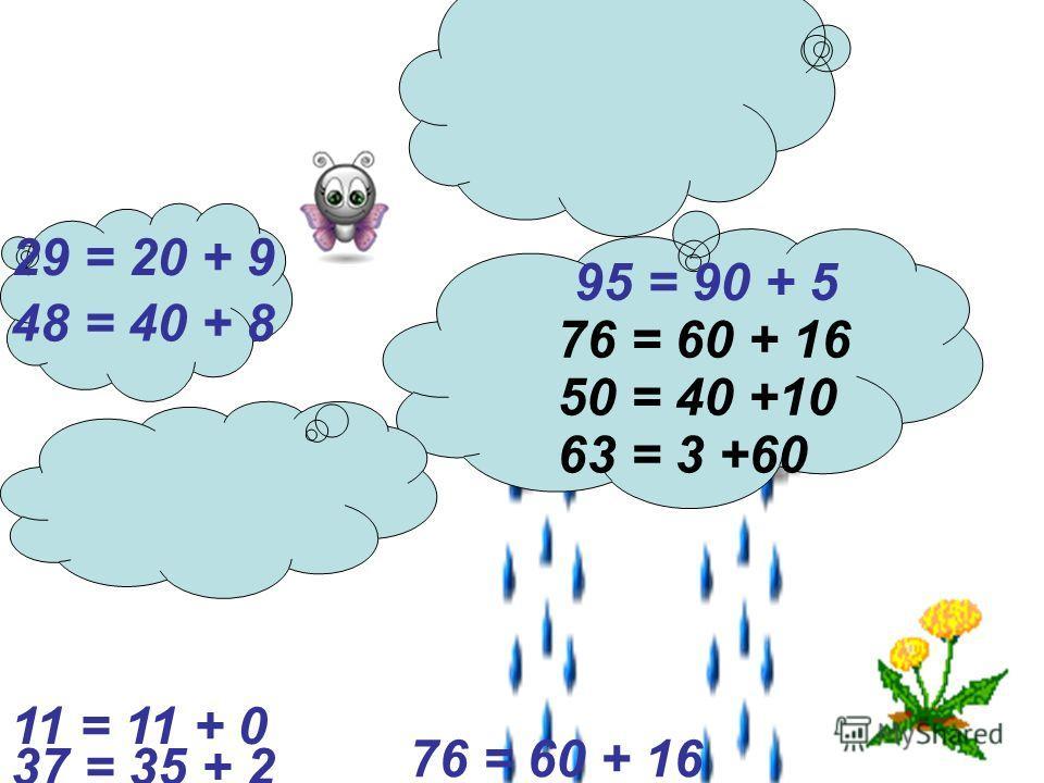76 = 60 + 16 29 = 20 + 9 95 = 90 + 5 48 = 40 + 8 63 = 3 +60 50 = 40 +10 37 = 35 + 2 11 = 11 + 0 76 = 60 + 16