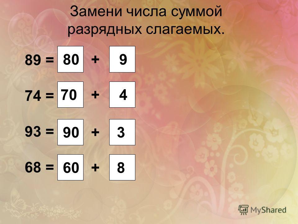 Замени числа суммой разрядных слагаемых. 89 = 74 = 93 = 68 = + + + + 809 70 8 3 4 60 90