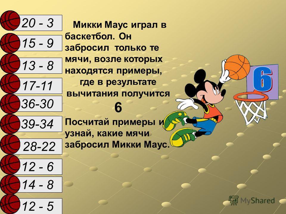 14 - 8 12 - 5 15 - 9 17-11 28-22 39-34 13 - 8 36-30 12 - 6 20 - 3 Микки Маус играл в баскетбол. Он забросил только те мячи, возле которых находятся примеры, где в результате вычитания получится 6 Посчитай примеры и узнай, какие мячи забросил Микки Ма