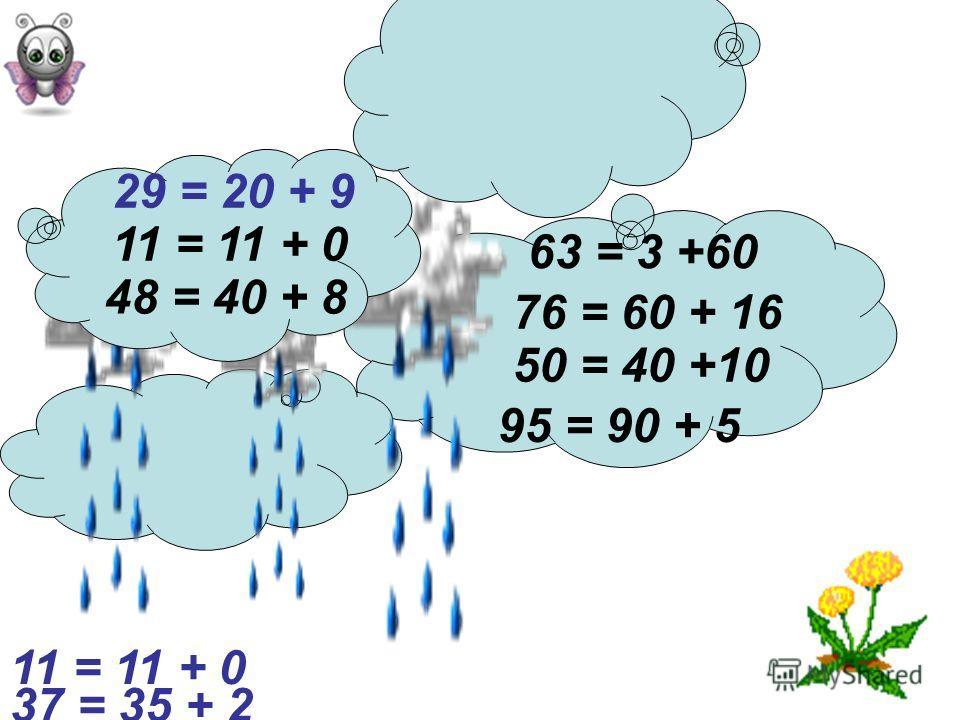 76 = 60 + 16 29 = 20 + 9 95 = 90 + 5 48 = 40 + 8 63 = 3 +60 50 = 40 +10 11 = 11 + 0 37 = 35 + 2 11 = 11 + 0