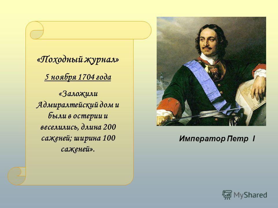 Император Петр I «Походный журнал» 5 ноября 1704 года «Заложили Адмиралтейский дом и были в остерии и веселились, длина 200 саженей; ширина 100 саженей».