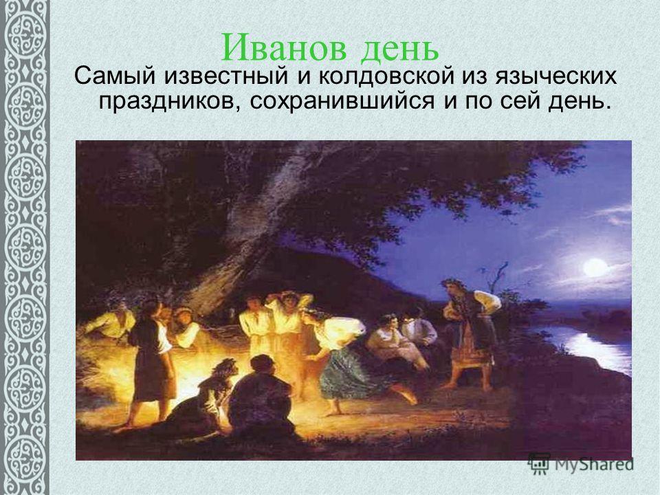 Иванов день Самый известный и колдовской из языческих праздников, сохранившийся и по сей день.