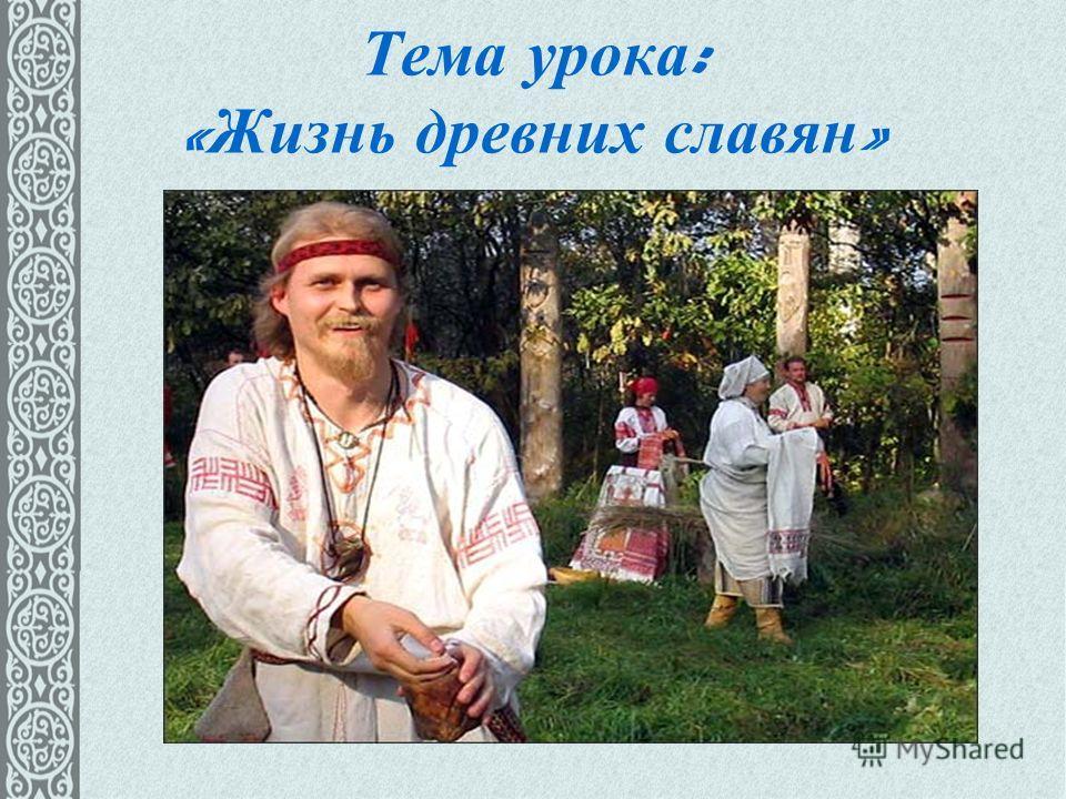 Тема урока : « Жизнь древних славян »