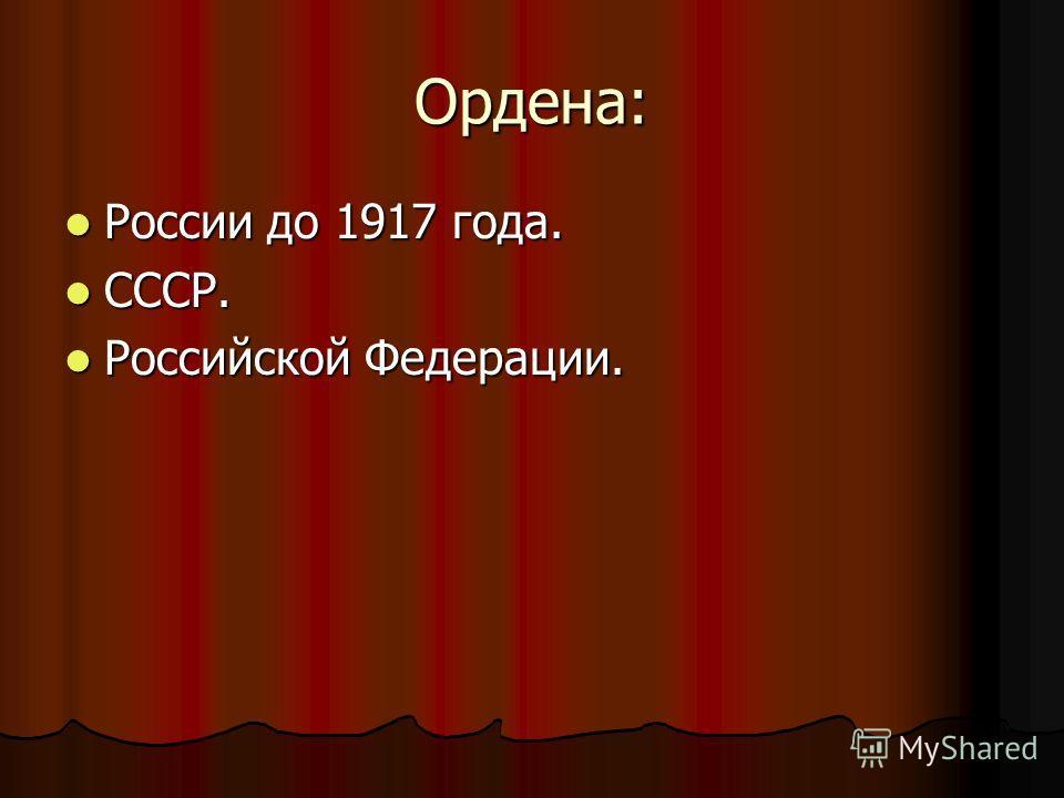 Ордена: России до 1917 года. России до 1917 года. СССР. СССР. Российской Федерации. Российской Федерации.