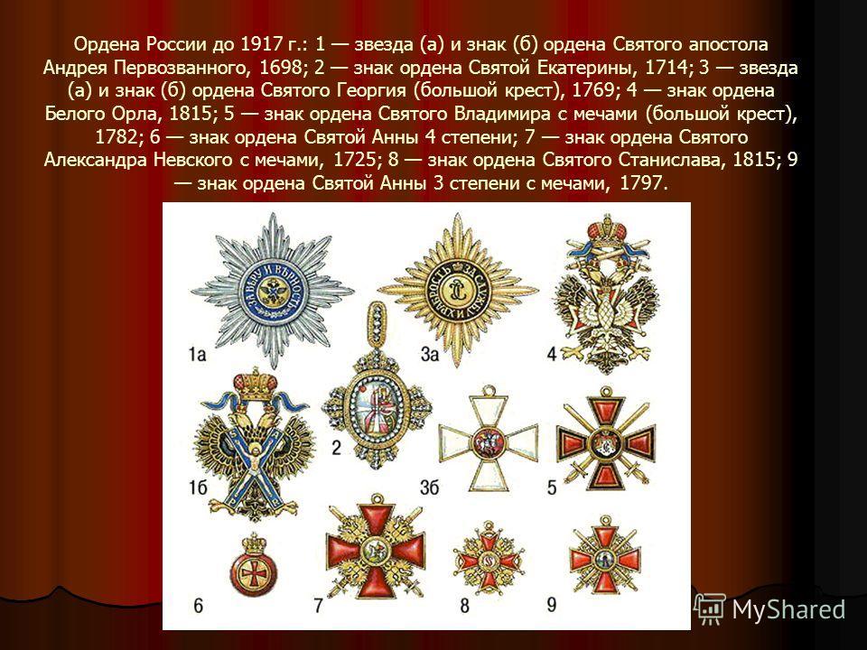 Ордена России до 1917 г.: 1 звезда (а) и знак (б) ордена Святого апостола Андрея Первозванного, 1698; 2 знак ордена Святой Екатерины, 1714; 3 звезда (а) и знак (б) ордена Святого Георгия (большой крест), 1769; 4 знак ордена Белого Орла, 1815; 5 знак