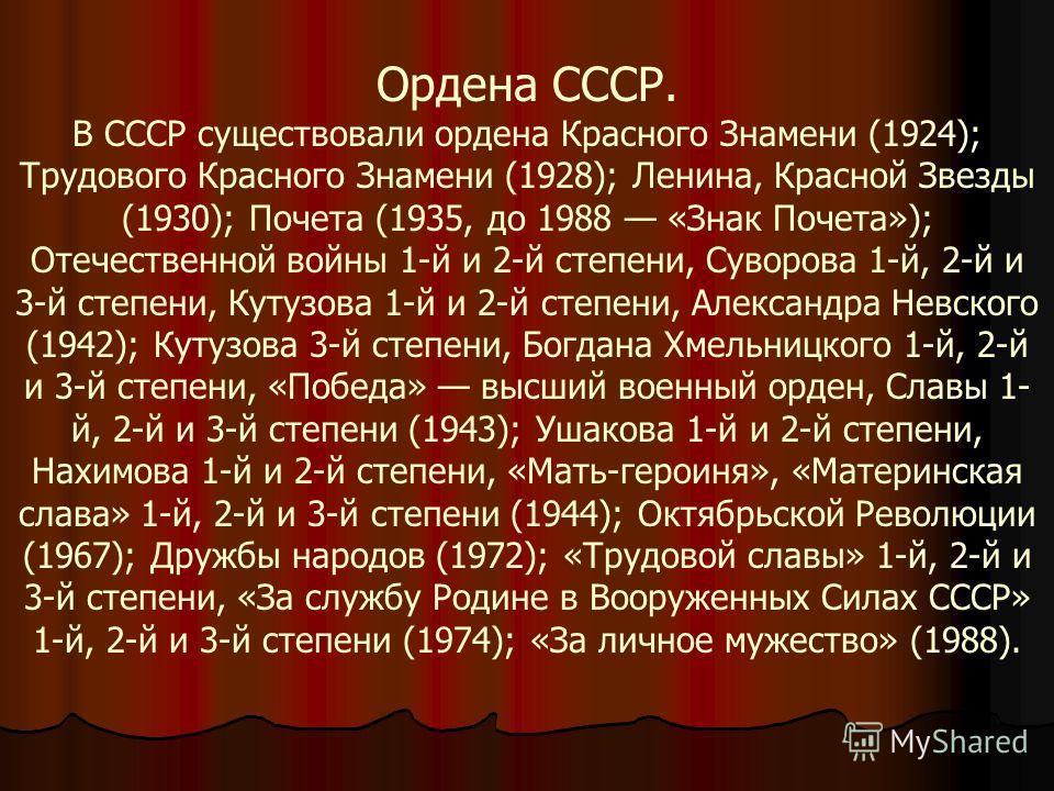 Ордена СССР. В СССР существовали ордена Красного Знамени (1924); Трудового Красного Знамени (1928); Ленина, Красной Звезды (1930); Почета (1935, до 1988 «Знак Почета»); Отечественной войны 1-й и 2-й степени, Суворова 1-й, 2-й и 3-й степени, Кутузова