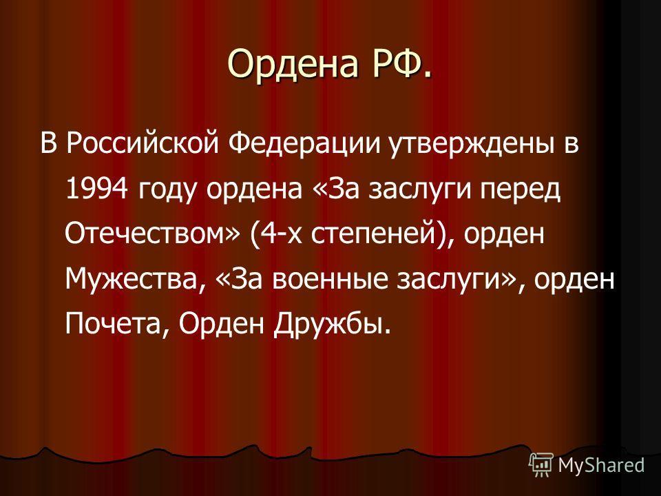 Ордена РФ. В Российской Федерации утверждены в 1994 году ордена «За заслуги перед Отечеством» (4-х степеней), орден Мужества, «За военные заслуги», орден Почета, Орден Дружбы.