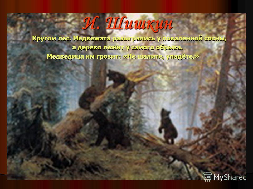 И. Шишкин Кругом лес. Медвежата разыгрались у поваленной сосны, Кругом лес. Медвежата разыгрались у поваленной сосны, а дерево лежит у самого обрыва. а дерево лежит у самого обрыва. Медведица им грозит: «Не шалите, упадёте.»