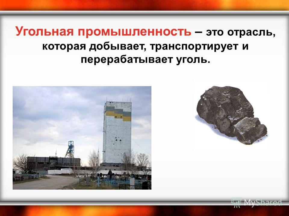 Угольная промышленность – это отрасль, которая добывает, транспортирует и перерабатывает уголь.