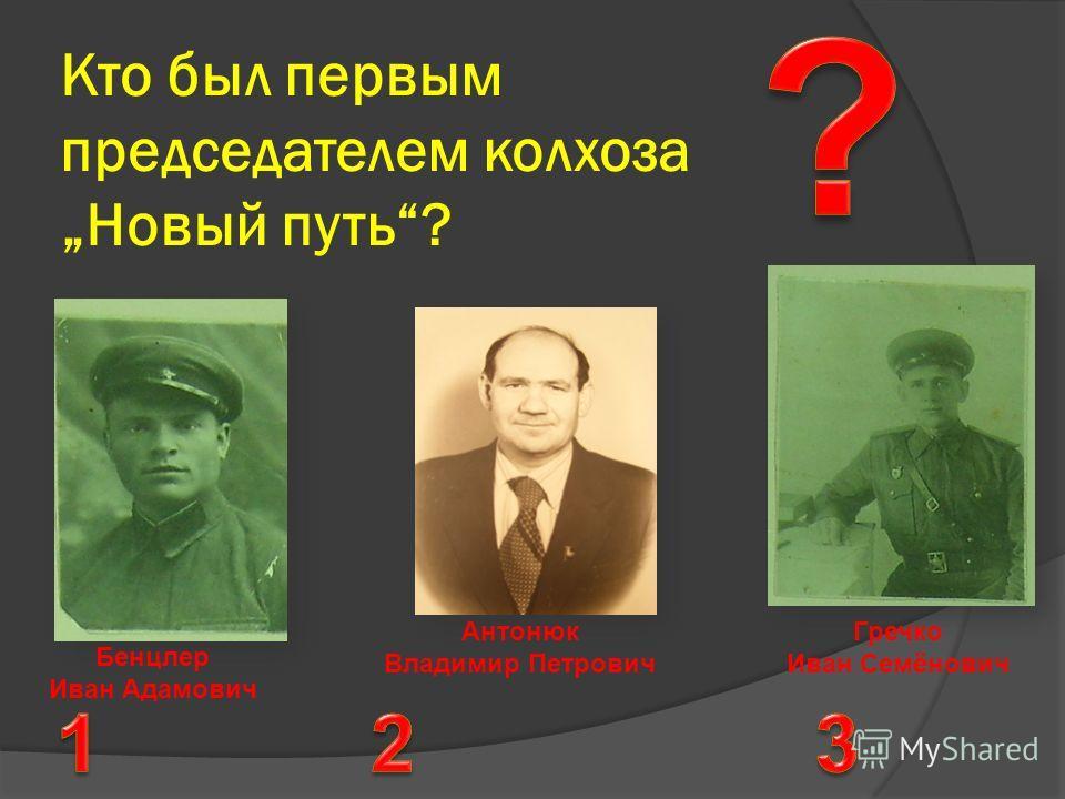 Кто был первым председателем колхоза Новый путь? Бенцлер Иван Адамович Антонюк Владимир Петрович Гречко Иван Семёнович