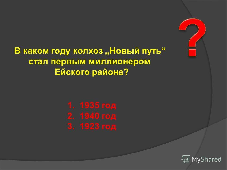 В каком году колхоз Новый путь стал первым миллионером Ейского района? 1. 1935 год 2. 1940 год 3. 1923 год