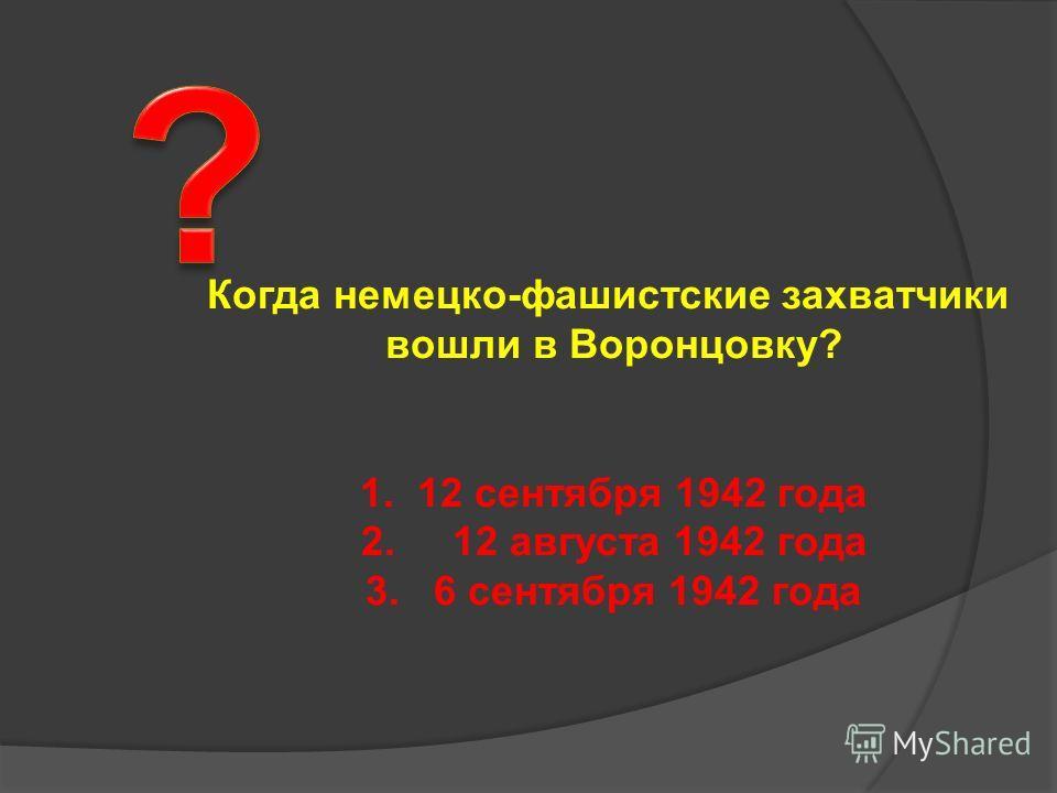 Когда немецко-фашистские захватчики вошли в Воронцовку? 1. 12 сентября 1942 года 2. 12 августа 1942 года 3. 6 сентября 1942 года