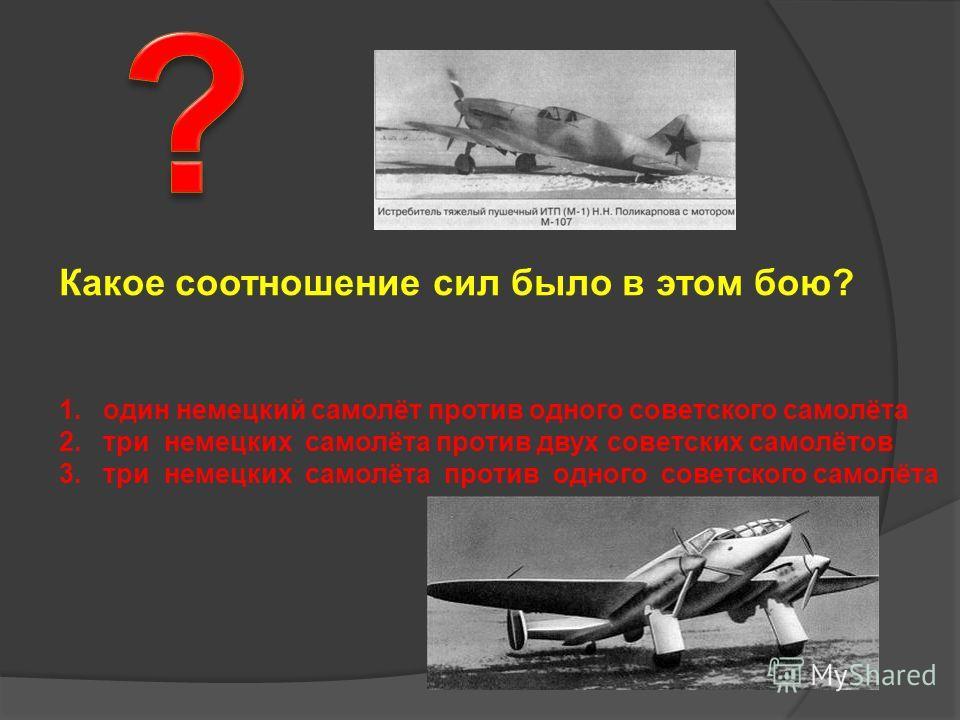 Какое соотношение сил было в этом бою? 1. один немецкий самолёт против одного советского самолёта 2. три немецких самолёта против двух советских самолётов 3. три немецких самолёта против одного советского самолёта