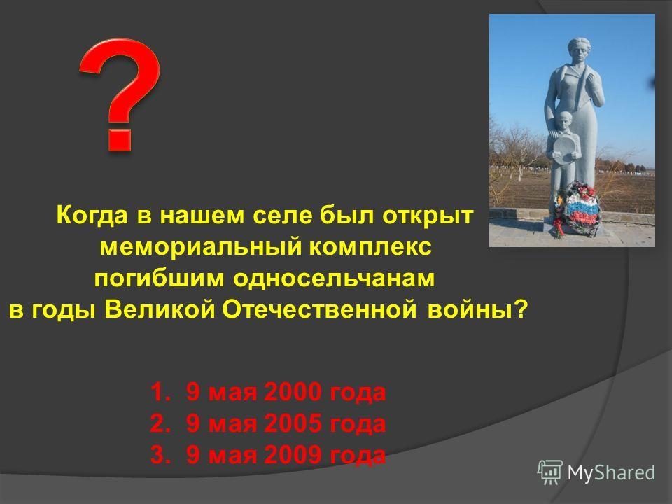 Когда в нашем селе был открыт мемориальный комплекс погибшим односельчанам в годы Великой Отечественной войны? 1. 9 мая 2000 года 2. 9 мая 2005 года 3. 9 мая 2009 года