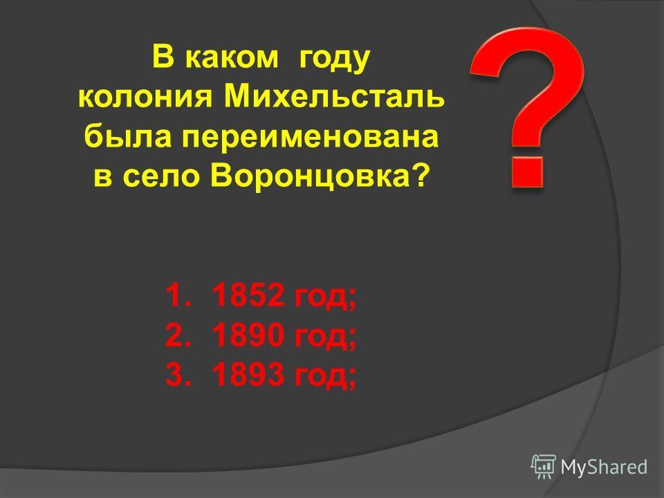 В каком году колония Михельсталь была переименована в село Воронцовка? 1. 1852 год; 2. 1890 год; 3. 1893 год;