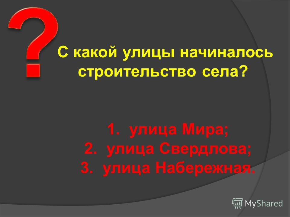 С какой улицы начиналось строительство села? 1. улица Мира; 2. улица Свердлова; 3. улица Набережная.