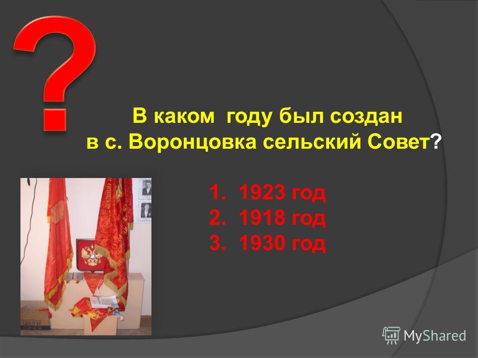 В каком году был создан в с. Воронцовка сельский Совет? 1. 1923 год 2. 1918 год 3. 1930 год